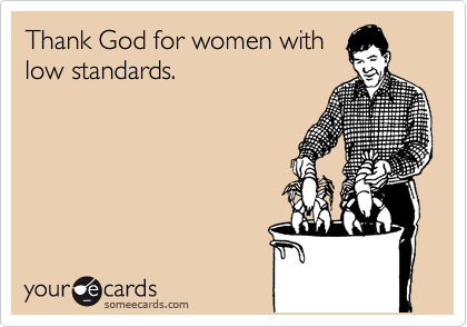 Thank God for women with low standards.