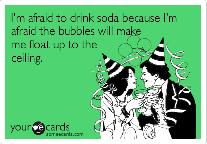 I'm afraid to drink soda because I'm afraid the bubbles will make me float up to the ceiling.