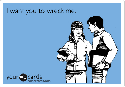 I want you to wreck me.
