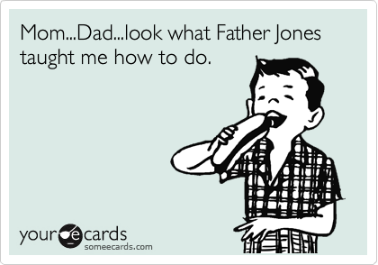 Mom...Dad...look what Father Jones taught me how to do.