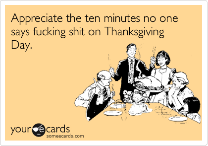 Appreciate the ten minutes no one says fucking shit on Thanksgiving Day.
