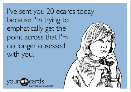 I've sent you 20 ecards today because I'm trying to emphatically get the   point across that I'm no longer obsessed with you.