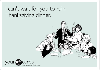 I can't wait for you to ruin Thanksgiving dinner.