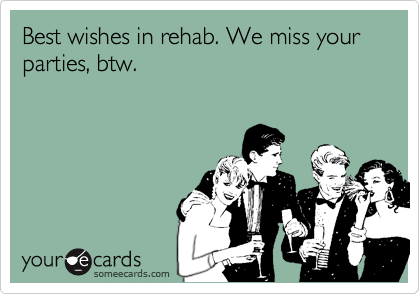 Best wishes in rehab. We miss your parties, btw.