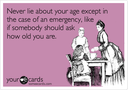 Never lie about your age except in the case of an emergency, like if somebody should ask how old you are.