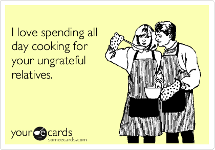 I love spending all day cooking for your ungrateful relatives.