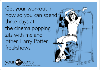 Get your workout in now so you can spend three days at the cinema popping zits with me and other Harry Potter freakshows.