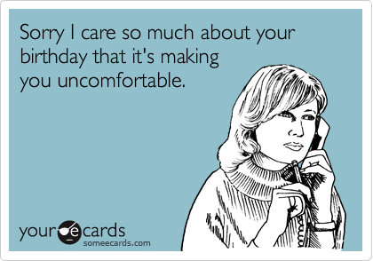 Sorry I Care So Much About Your Birthday That Its Making You – Some E Cards Birthday