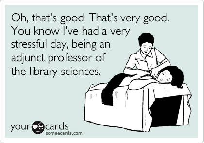 Oh, that's good. That's very good. You know I've had a very stressful day, being an adjunct professor of  the library sciences.