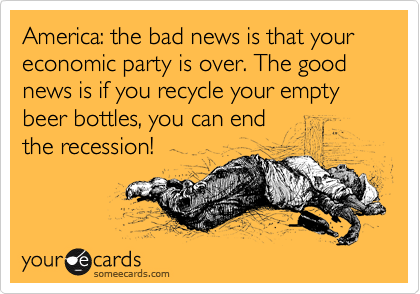 America: the bad news is that your economic party is over. The good news is if you recycle your empty beer bottles, you can end the recession!
