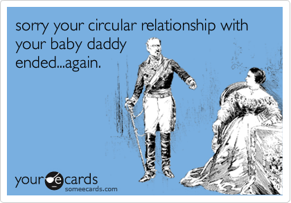 sorry your circular relationship with your baby daddy ended...again.