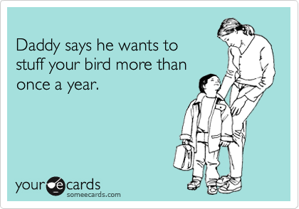 Daddy says he wants to  stuff your bird more than once a year.