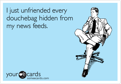 I just unfriended every douchebag hidden from my news feeds.