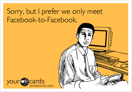 Sorry, but I prefer we only meet Facebook-to-Facebook.