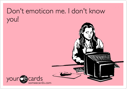Don't emoticon me. I don't know you!