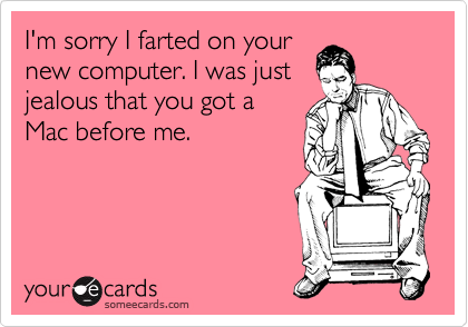 I'm sorry I farted on your new computer. I was just jealous that you got a Mac before me.