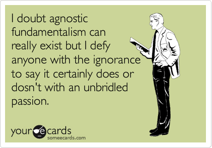 I doubt agnostic fundamentalism can really exist but I defy anyone with the ignorance  to say it certainly does or dosn't with an unbridled passion.