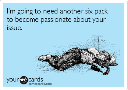 I'm going to need another six pack to become passionate about your issue.