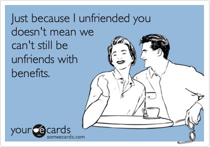 Just because I unfriended you doesn't mean we can't still be unfriends with benefits.