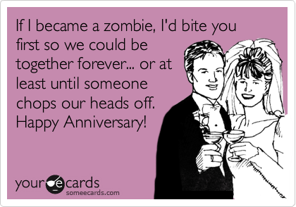 If I became a zombie, I'd bite you first so we could be together forever... or at least until someone chops our heads off. Happy Anniversary!