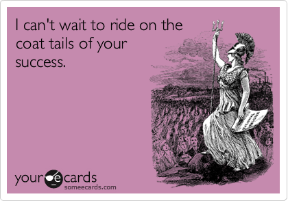 I can't wait to ride on the coat tails of your success.