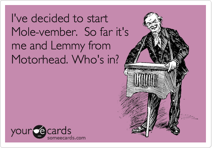 I've decided to start Mole-vember.  So far it's me and Lemmy from Motorhead. Who's in?