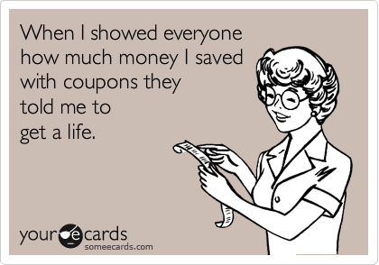 When I showed everyone  how much money I saved with coupons they told me to get a life.