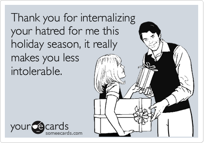 Thank you for internalizing your hatred for me this holiday season, it really makes you less intolerable.