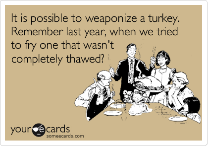 It is possible to weaponize a turkey. Remember last year, when we tried to fry one that wasn't completely thawed?