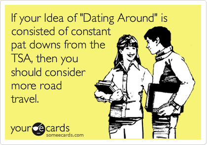 "If your Idea of ""Dating Around"" is consisted of constant pat downs from the TSA, then you should consider more road travel."