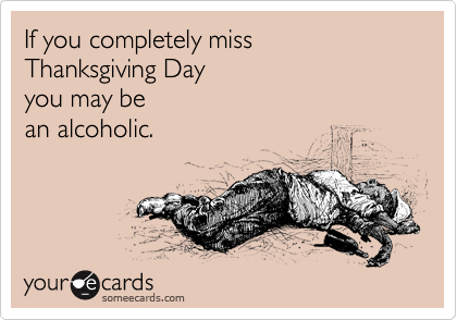 If you completely miss Thanksgiving Day you may be an alcoholic.