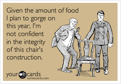 Give the amount of food I plan to gorge on this year, I'm not confident in the integrity of this chair's construction