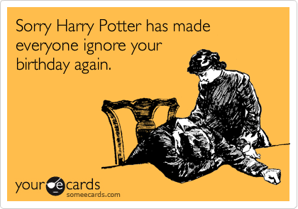 Sorry Harry Potter Has Made Everyone Ignore Your Birthday Again