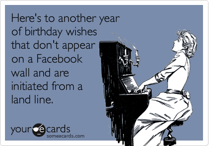 Here's to another year of birthday wishes that don't appear on a Facebook wall and are initiated from a  land line.