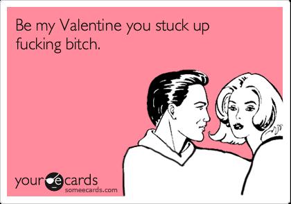 Be My Valentine You Stuck Up Fucking Bitch – Be My Valentine Funny Cards