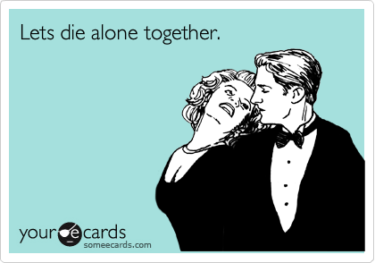 Lets die alone together.