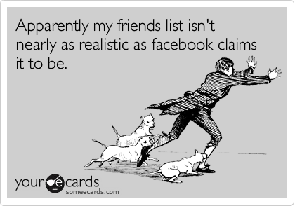 Apparently my friends list isn't nearly as realistic as facebook claims it to be.