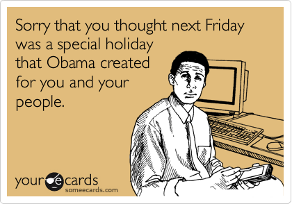 Sorry that you thought next Friday was a special holiday that Obama created for you and your people.