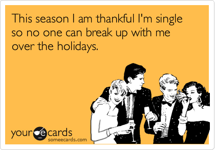 This season I am thankful I'm single so no one can break up with me over the holidays.