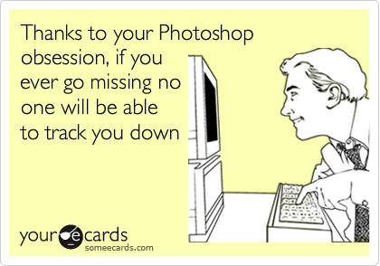 Image result for because of your photoshop obsession if you go missing