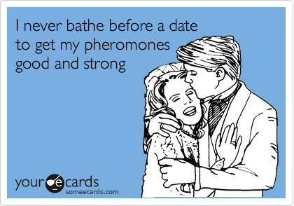 I never bathe before a date to get my pheromones good and strong