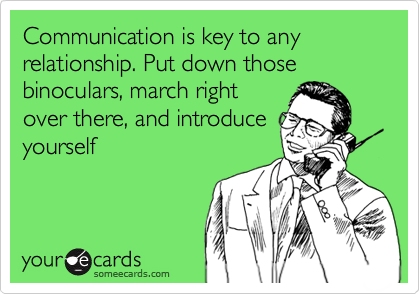 Communication is key to any relationship. Put down those binoculars, march right over there, and introduce yourself