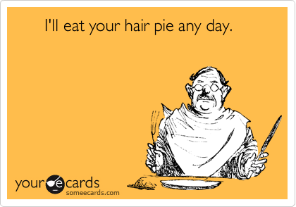 I'll eat your hair pie any day. | Flirting Ecard