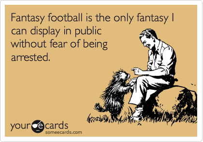 Fantasy football is the only fantasy I can display in public without fear of being arrested.