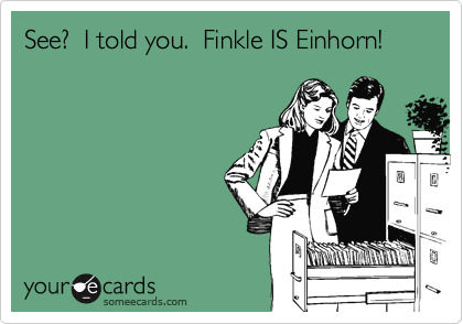 See?  I told you.  Finkle IS Einhorn!