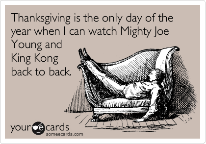 Thanksgiving is the only day of the year when I can watch Mighty Joe Young and King Kong back to back.