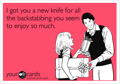 I got you a new knife for all the backstabbing you seem to enjoy so much.