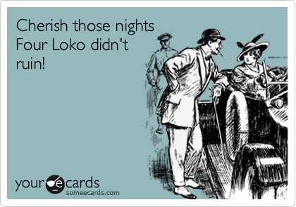 Cherish those nights Four Loko didn't ruin!
