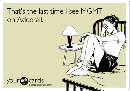 That's the last time I see MGMT on Adderall.