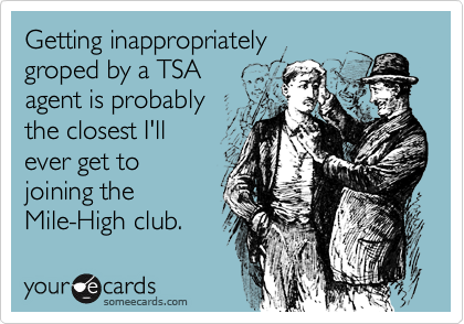Getting inappropriately groped by a TSA agent is probably the closest I'll ever get to  joining the Mile-High club.